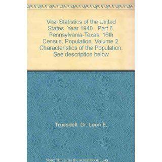 Vital Statistics of the United States. Year 1940 . Part 6. Pennsylvania Texas. 16th Census. Population. Volume 2. Characteristics of the Population. See description below Dr. Leon E. Truesdell Books