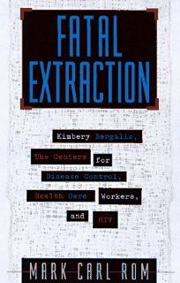 Fatal Extraction: The Story Behind the Florida Dentist Accused of Infecting His Patients with HIV and Poisoning Public Health: Mark Carl Rom: 9780787909918: Books