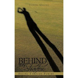 Behind my Shadow: Seeing Through Poetry: Jamel Gross: 9781452001197: Books