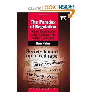 Paradox of Regulation: What Regulation Can Achieve and What It Cannot: Fiona Haines: 9781848448636: Books