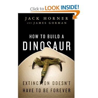 How to Build a Dinosaur: Extinction Doesn't Have to Be Forever: Jack Horner, James Gorman: 8601400607145: Books