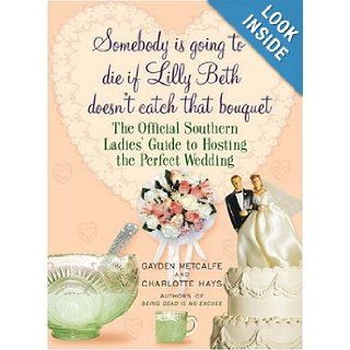 Somebody Is Going to Die if Lilly Beth Doesn't Catch That Bouquet: The Official Southern Ladies' Guide to Hosting the Perfect Wedding: Gayden Metcalfe, Charlotte Hays: 9781615511754: Books
