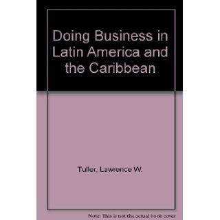 Doing Business in Latin America and the Caribbean Including Mexico * The U.S. Virgin Islands and Puerto Rico * Central America * South America Lawrence W. Tuller 9780814450352 Books
