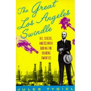 The Great Los Angeles Swindle: Oil, Stocks, and Scandal During the Roaring Twenties: Jules Tygiel: 9780520207738: Books