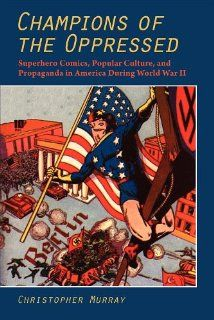 Champions of the Oppressed?: Superhero Comics, Popular Culture, and Propaganda in America During World War II (The Hampton Press Communication Series: Comic Art) (9781612890036): Christopher Murray: Books