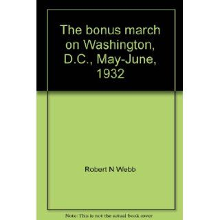 The bonus march on Washington, D.C., May June, 1932;: American veterans demand the cash payments due them, (A Focus book): Robert N Webb: 9780531010068: Books