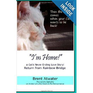 """I'm Home"" a Cat's Never Ending Love Story Pets Past Lives, Animal Reincarnation, Animal Communication, Animals Soul Contracts, Animals Afterlife & Animals Spirits Brent Atwater 9781463578268 Books"