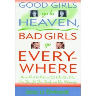 Good Girls Go to Heaven, Bad Girls Go Everywhere: How to Break the Rules and Get What You Want from Your Job, Your Family, and Your Relationship: Jana U. Ehrhardt, Eve Ehrhardt, Margot Dembo: 9780312151362: Books