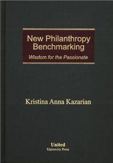 New Philanthropy Benchmarking Wisdom for the Passionate Kristina Anna Kazarian 9780971644601 Books