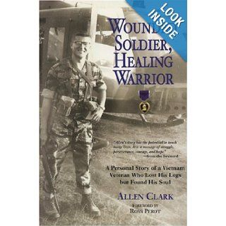 Wounded Soldier, Healing Warrior: A Personal Story of a Vietnam Veteran Who Lost his Legs but Found His Soul: Allen B. Clark, Ross Perot: 9780760331132: Books