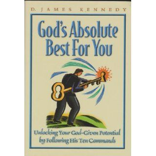 God's absolute best for you Unlocking your God given potential by following his ten commands D. James Kennedy Books