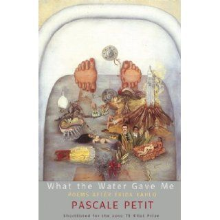 What the Water Gave Me: Poems after Frida Kahlo (9780982876657): Pascale Petit: Books
