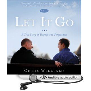 Let It Go A True Story of Tragedy and Forgiveness (Audible Audio Edition) Chris Williams Books