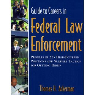 Guide to Careers in Federal Law Enforcement  Profiles of 225 High powered Positions and Surefire Tactics for Getting Hired Thomas H. Ackerman 9780967778907 Books