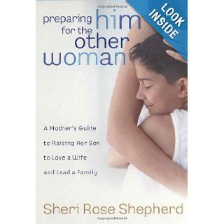 Preparing Him for the Other Woman: A Mother's Guide to Raising Her Son to Love a Wife and Lead a Family: Sheri Rose Shepherd: 9781590526576: Books