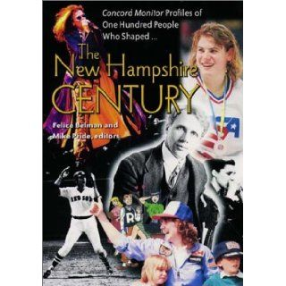 The New Hampshire Century: *Concord Monitor* Profiles of One Hundred People Who Shaped It: Felice Belman, Mike Pride: 9781584650874: Books