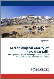 Microbiological Quality of Raw Goat Milk: Investigation on The Microbiological Quality of Raw Goat Milk and Its Associated Risk Factors: Epi Taufik: 9783843382533: Books