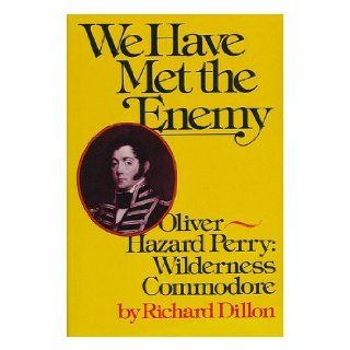 We have met the enemy Oliver Hazard Perry, wilderness commodore Richard Dillon 9780070169814 Books