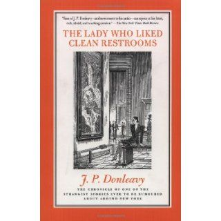 The Lady Who Liked Clean Restrooms: The Chronicle Of One Of The Strangest Stories Ever To Be Rumoured About Around New York: J. P. Donleavy: 9780312187347: Books