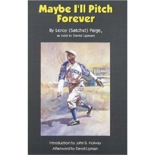 Maybe I'll Pitch Forever: Leroy Satchel Paige, John B. Holway, David Lipman: 9780803287327: Books