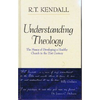 Understanding Theology : The Means of Developing a Healthy Church in the 21st Century: R. T. Kendall: Books