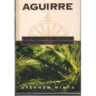 Aguirre: The Re Creation of a Sixteenth Century Journey Across South America: Stephen Minta: 9780805031034: Books