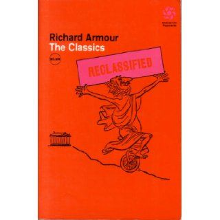 The Classics Reclassified, In Which Certain Famous Books Are Not So Much Digested As Ingested, Together with Mercifully Brief Biographies of TheirWhich It Might Be Helpful Not To Answer: Richard Willard Armour, Campbell Grant: 9780070022577: Books