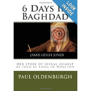 6 Days in Baghdad: Jamie Leigh Jones: Her story of sexual assault as told at trial in Houston: Mr. Paul Gerald Oldenburgh, Ms. Carla Trice, Mrs. Wendi Oldenburgh, Mrs. Elizabath Rinaldo Outtrim, Mr. Craig Allman: 9780985077402: Books