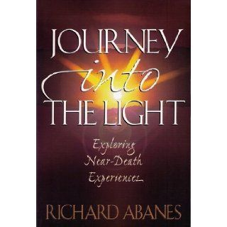 Journey into the Light: Exploring Near Death Experiences: Richard Abanes: 9780801054808: Books