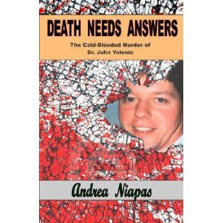 Death Needs Answers: The Cold Blooded Murder of Dr. John Yelenic (Volume 1): Andrea Niapas: 9781935591139: Books