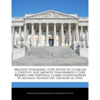 Military Personnel: DOD Needs to Establish a Strategy and Improve Transparency over Reserve and National Guard Compensation to Manage Significant Growth in Cost: United States Government Accountability: 9781240712960: Books