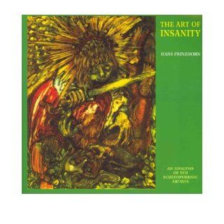The Art of Insanity An Analysis of Ten Schizophrenic Artists (Solar Research Archive) (Paperback)   Common By (author) Hans Prinzhorn 0884951911604 Books