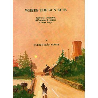 Where the Sun Sets: Ballycroy, Belmullet, Kilcommon & Kiltane County Mayo: Father Sean Noone: 9780951817902: Books