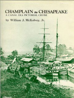 Champlain to Chesapeake A Canal Era Pictorial Cruise William J McKelvey 9780916838195 Books