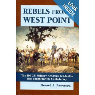 Rebels from West Point  The 306 U.S. Military Academy Graduates Who Fought for the Confederacy Gerard A. Patterson 9780739427910 Books