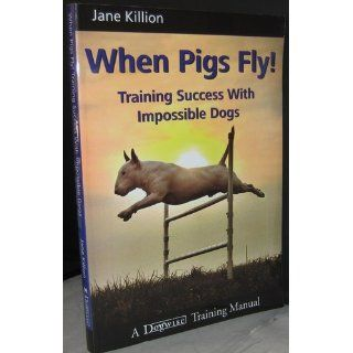 When Pigs Fly!: Training Success with Impossible Dogs: Jane Killion: 9781929242443: Books