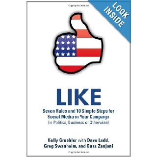 Like: Seven Rules And 10 Simple Steps For Social Media In Your Campaign (In Politics, Business Or Otherwise): Kelly Groehler, Dave Ladd, Greg Swanholm, Bass Zanjani: 9781105401428: Books
