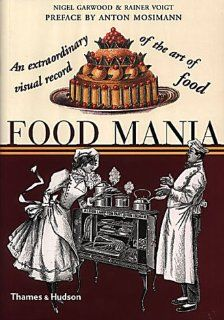 Food Mania: An Extraordinary Visual Record of the Art of Food: Nigel Garwood, Rainer Voigt, Anton Mosimann: 9780500282960: Books