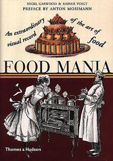 Food Mania: An Extraordinary Visual Record of the Art of Food: Nigel Garwood, Rainer Voigt, Anton Mosimann: 9780500282960: Books