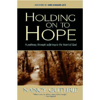 Holding Onto Hope: A Pathway Through Suffering to the Heart of God: Nancy Guthrie: 9781854246165: Books