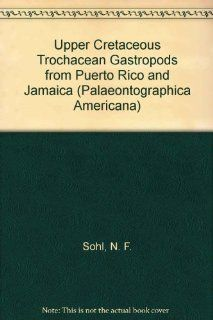 Upper Cretaceous Trochacean Gastropods from Puerto Rico and Jamaica (Palaeontographica Americana) N. F. Sohl 9780877104476 Books