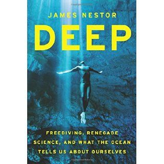Deep Freediving, Renegade Science, and What the Ocean Tells Us about Ourselves James Nestor 9780547985527 Books
