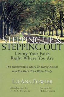 Stepping Up and Stepping Out: Living Your Faith Right Where You Are  The Remarkable Story of Garry Kinder and the Bent Tree Bible Study: Lu Ann Fowler, Helen Kooiman Hosier, O. S. Hawkins: 9781930027794: Books