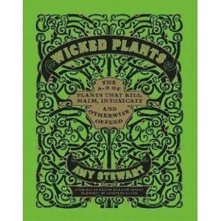 Wicked Plants: The A Z of Plants that Kill, Maim, Intoxicate and Otherwise Offend: Amy Stewart: 9781604691276: Books