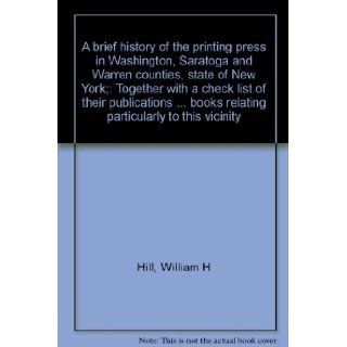 A brief history of the printing press in Washington, Saratoga and Warren counties, state of New York;: Together with a check list of theirbooks relating particularly to this vicinity: William H Hill: Books