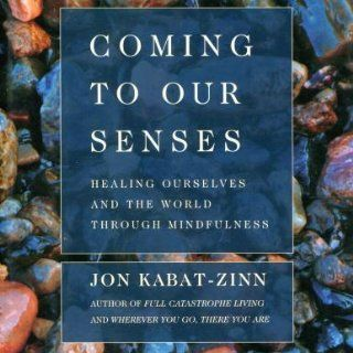 Coming to Our Senses Healing Ourselves and the World Through Mindfulness Jon Kabat Zinn, Hyperion Assorted Authors 9781401399498 Books