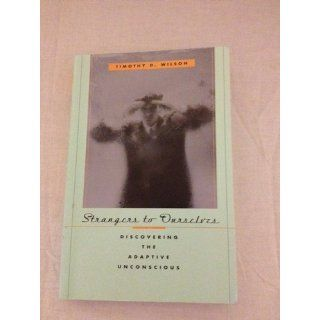 Strangers to Ourselves: Discovering the Adaptive Unconscious: Timothy D. Wilson: 9780674013827: Books
