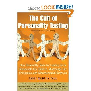 The Cult of Personality Testing: How Personality Tests Are Leading Us to Miseducate Our Children, Mismanage Our Companies, and Misunderstand Ourselves (9780743280723): Annie Murphy Paul: Books