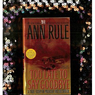 Too Late to Say Goodbye A True Story of Murder and Betrayal Ann Rule 9780743460514 Books