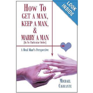 How to Get a Man, Keep a Man, and Marry a Man; In No Particular Order: A Real Man's Perspective: Michael Cavicante: 9781463415969: Books
